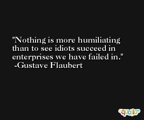 Nothing is more humiliating than to see idiots succeed in enterprises we have failed in. -Gustave Flaubert