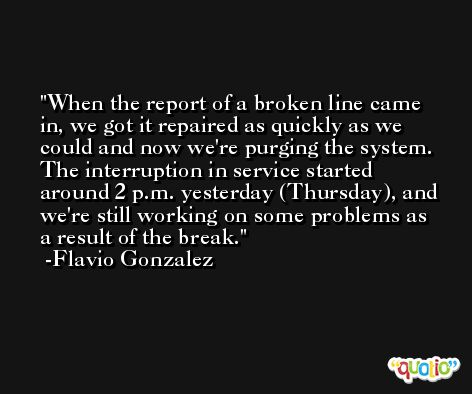 When the report of a broken line came in, we got it repaired as quickly as we could and now we're purging the system. The interruption in service started around 2 p.m. yesterday (Thursday), and we're still working on some problems as a result of the break. -Flavio Gonzalez