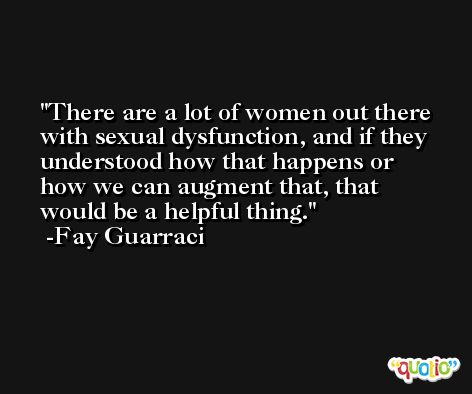 There are a lot of women out there with sexual dysfunction, and if they understood how that happens or how we can augment that, that would be a helpful thing. -Fay Guarraci