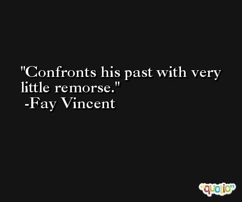 Confronts his past with very little remorse. -Fay Vincent