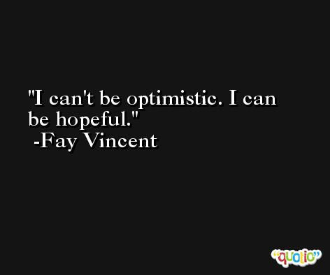 I can't be optimistic. I can be hopeful. -Fay Vincent