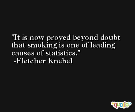 It is now proved beyond doubt that smoking is one of leading causes of statistics. -Fletcher Knebel