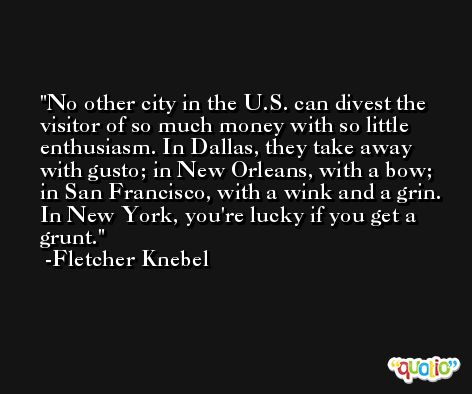 No other city in the U.S. can divest the visitor of so much money with so little enthusiasm. In Dallas, they take away with gusto; in New Orleans, with a bow; in San Francisco, with a wink and a grin. In New York, you're lucky if you get a grunt. -Fletcher Knebel