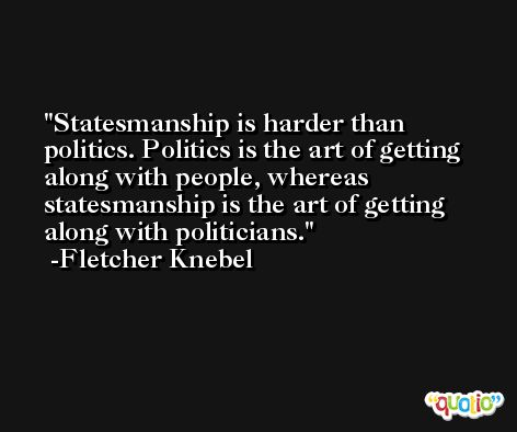 Statesmanship is harder than politics. Politics is the art of getting along with people, whereas statesmanship is the art of getting along with politicians. -Fletcher Knebel