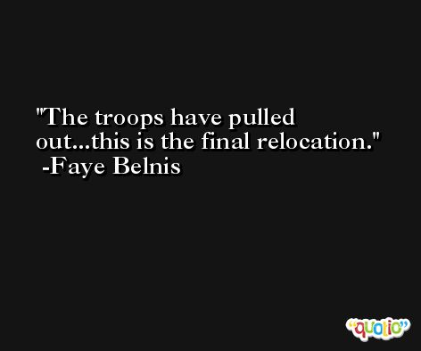 The troops have pulled out...this is the final relocation. -Faye Belnis