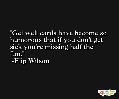 Get well cards have become so humorous that if you don't get sick you're missing half the fun. -Flip Wilson