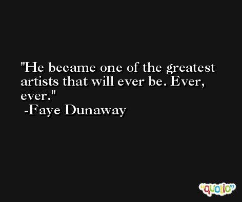 He became one of the greatest artists that will ever be. Ever, ever. -Faye Dunaway