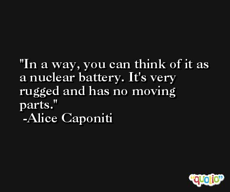 In a way, you can think of it as a nuclear battery. It's very rugged and has no moving parts. -Alice Caponiti
