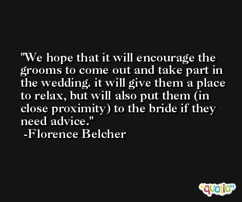 We hope that it will encourage the grooms to come out and take part in the wedding. it will give them a place to relax, but will also put them (in close proximity) to the bride if they need advice. -Florence Belcher