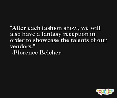After each fashion show, we will also have a fantasy reception in order to showcase the talents of our vendors. -Florence Belcher