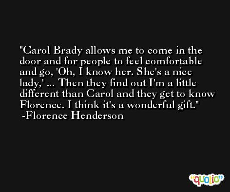 Carol Brady allows me to come in the door and for people to feel comfortable and go, 'Oh, I know her. She's a nice lady,' ... Then they find out I'm a little different than Carol and they get to know Florence. I think it's a wonderful gift. -Florence Henderson