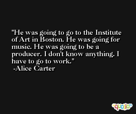 He was going to go to the Institute of Art in Boston. He was going for music. He was going to be a producer. I don't know anything. I have to go to work. -Alice Carter