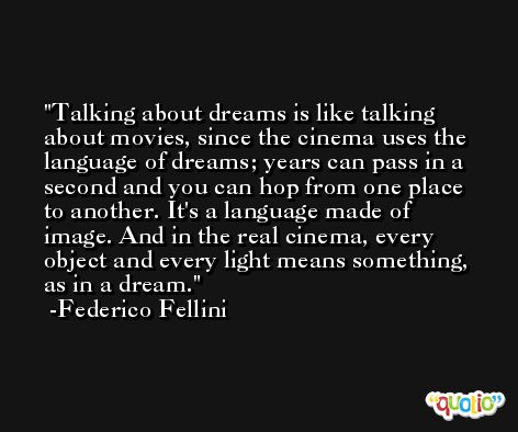 Talking about dreams is like talking about movies, since the cinema uses the language of dreams; years can pass in a second and you can hop from one place to another. It's a language made of image. And in the real cinema, every object and every light means something, as in a dream. -Federico Fellini