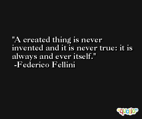 A created thing is never invented and it is never true: it is always and ever itself. -Federico Fellini