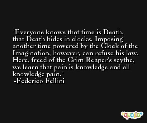 Everyone knows that time is Death, that Death hides in clocks. Imposing another time powered by the Clock of the Imagination, however, can refuse his law. Here, freed of the Grim Reaper's scythe, we learn that pain is knowledge and all knowledge pain. -Federico Fellini