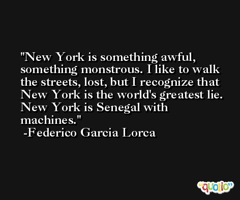 New York is something awful, something monstrous. I like to walk the streets, lost, but I recognize that New York is the world's greatest lie. New York is Senegal with machines. -Federico Garcia Lorca