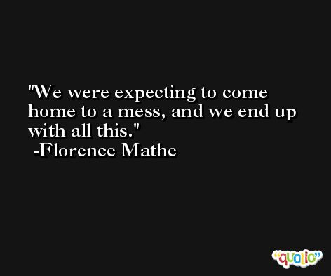 We were expecting to come home to a mess, and we end up with all this. -Florence Mathe