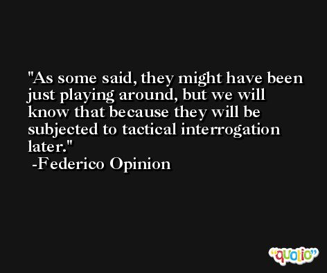 As some said, they might have been just playing around, but we will know that because they will be subjected to tactical interrogation later. -Federico Opinion