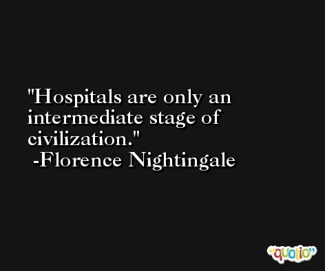 Hospitals are only an intermediate stage of civilization. -Florence Nightingale