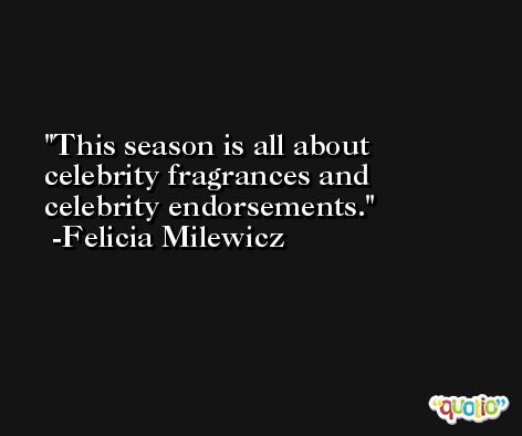 This season is all about celebrity fragrances and celebrity endorsements. -Felicia Milewicz