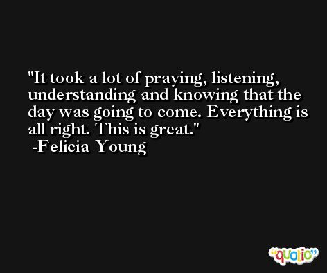It took a lot of praying, listening, understanding and knowing that the day was going to come. Everything is all right. This is great. -Felicia Young
