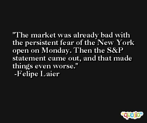The market was already bad with the persistent fear of the New York open on Monday. Then the S&P statement came out, and that made things even worse. -Felipe Laier