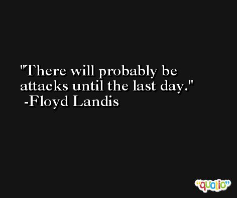 There will probably be attacks until the last day. -Floyd Landis