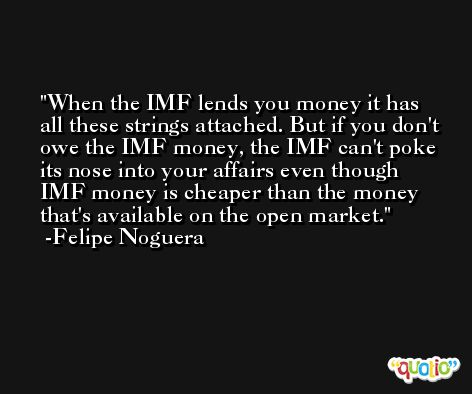 When the IMF lends you money it has all these strings attached. But if you don't owe the IMF money, the IMF can't poke its nose into your affairs even though IMF money is cheaper than the money that's available on the open market. -Felipe Noguera