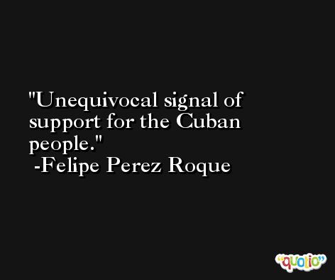 Unequivocal signal of support for the Cuban people. -Felipe Perez Roque