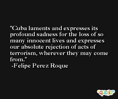 Cuba laments and expresses its profound sadness for the loss of so many innocent lives and expresses our absolute rejection of acts of terrorism, wherever they may come from. -Felipe Perez Roque