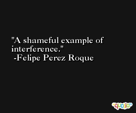 A shameful example of interference. -Felipe Perez Roque