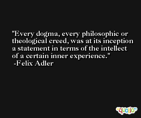 Every dogma, every philosophic or theological creed, was at its inception a statement in terms of the intellect of a certain inner experience. -Felix Adler