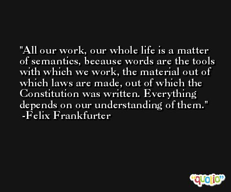 All our work, our whole life is a matter of semantics, because words are the tools with which we work, the material out of which laws are made, out of which the Constitution was written. Everything depends on our understanding of them. -Felix Frankfurter