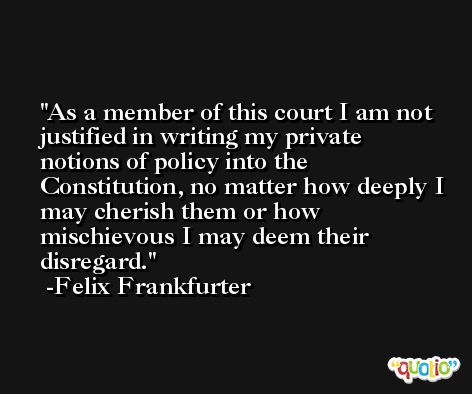 As a member of this court I am not justified in writing my private notions of policy into the Constitution, no matter how deeply I may cherish them or how mischievous I may deem their disregard. -Felix Frankfurter