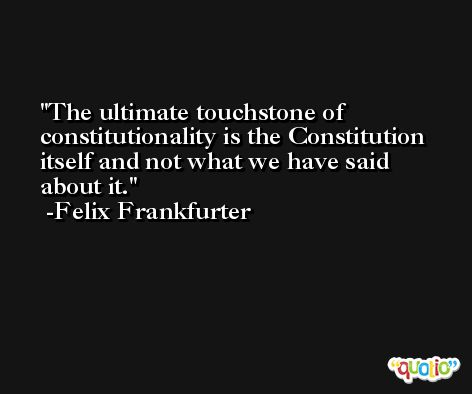 The ultimate touchstone of constitutionality is the Constitution itself and not what we have said about it. -Felix Frankfurter