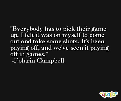 Everybody has to pick their game up. I felt it was on myself to come out and take some shots. It's been paying off, and we've seen it paying off in games. -Folarin Campbell