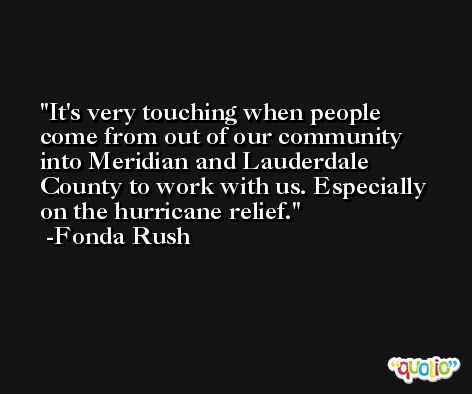 It's very touching when people come from out of our community into Meridian and Lauderdale County to work with us. Especially on the hurricane relief. -Fonda Rush