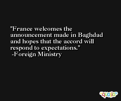 France welcomes the announcement made in Baghdad and hopes that the accord will respond to expectations. -Foreign Ministry