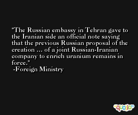 The Russian embassy in Tehran gave to the Iranian side an official note saying that the previous Russian proposal of the creation … of a joint Russian-Iranian company to enrich uranium remains in force. -Foreign Ministry