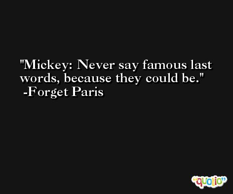 Mickey: Never say famous last words, because they could be. -Forget Paris