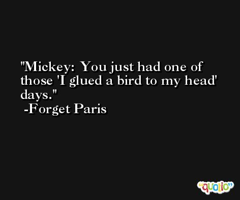 Mickey: You just had one of those 'I glued a bird to my head' days. -Forget Paris