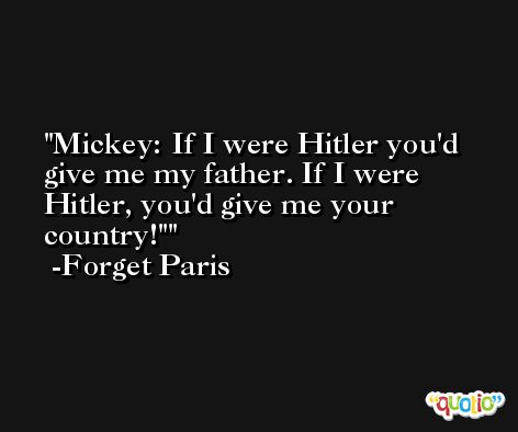 Mickey: If I were Hitler you'd give me my father. If I were Hitler, you'd give me your country!' -Forget Paris