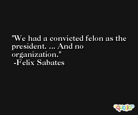 We had a convicted felon as the president. ... And no organization. -Felix Sabates