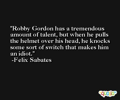 Robby Gordon has a tremendous amount of talent, but when he pulls the helmet over his head, he knocks some sort of switch that makes him an idiot. -Felix Sabates