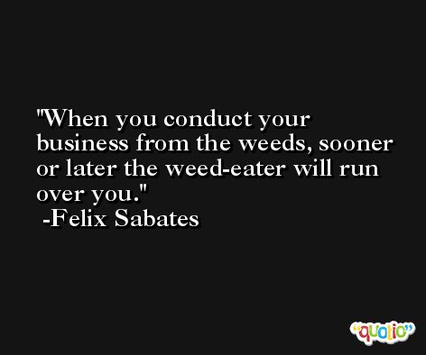 When you conduct your business from the weeds, sooner or later the weed-eater will run over you. -Felix Sabates