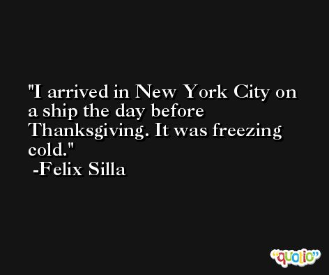 I arrived in New York City on a ship the day before Thanksgiving. It was freezing cold. -Felix Silla