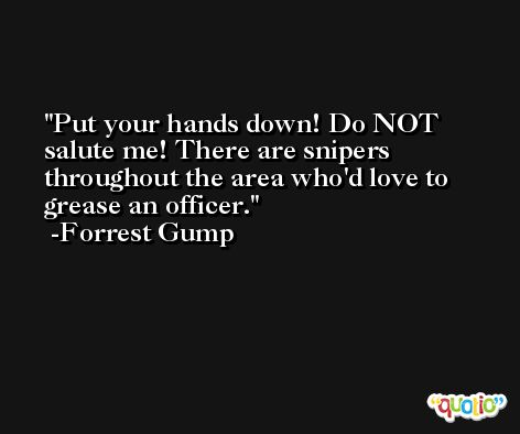 Put your hands down! Do NOT salute me! There are snipers throughout the area who'd love to grease an officer. -Forrest Gump