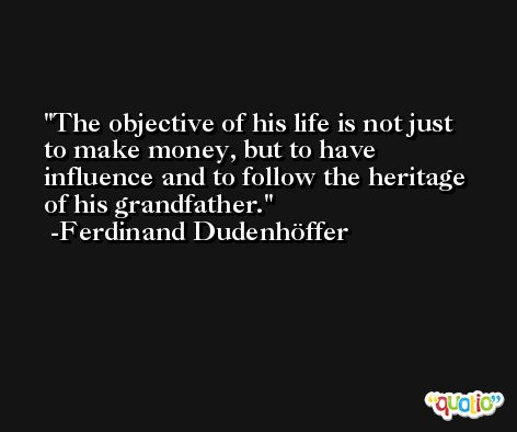 The objective of his life is not just to make money, but to have influence and to follow the heritage of his grandfather. -Ferdinand Dudenhöffer
