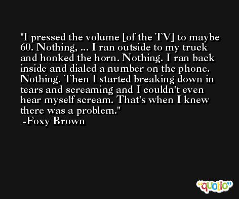I pressed the volume [of the TV] to maybe 60. Nothing, ... I ran outside to my truck and honked the horn. Nothing. I ran back inside and dialed a number on the phone. Nothing. Then I started breaking down in tears and screaming and I couldn't even hear myself scream. That's when I knew there was a problem. -Foxy Brown