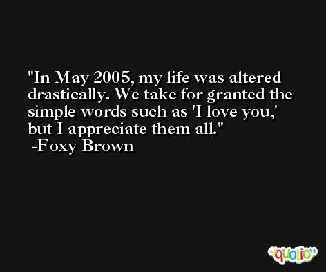 In May 2005, my life was altered drastically. We take for granted the simple words such as 'I love you,' but I appreciate them all. -Foxy Brown